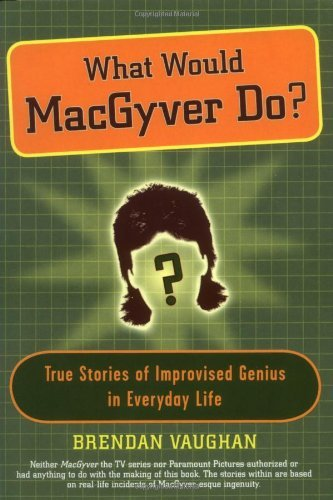 Brendan Vaughan What Would Macgyver Do? True Stories Of Improvise