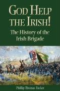 Phillip Thomas Tucker God Help The Irish! The History Of The Irish Brigade