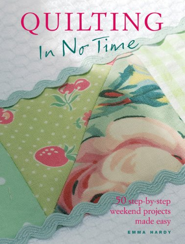 Emma Hardy Quilting In No Time 50 Step By Step Weekend Projects Made Easy