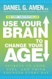 Daniel G. Amen Use Your Brain To Change Your Age Secrets To Look Feel And Think Younger Every Da
