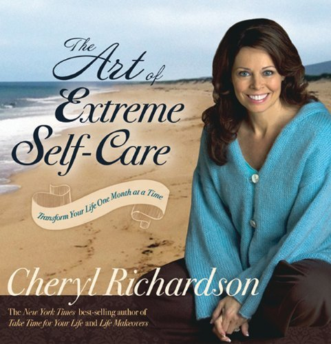 Cheryl Richardson The Art Of Extreme Self Care Transform Your Life One Month At A Time 0004 Edition;
