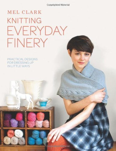 Mel Clark Knitting Everyday Finery Practical Designs For Dressing Up In Little Ways