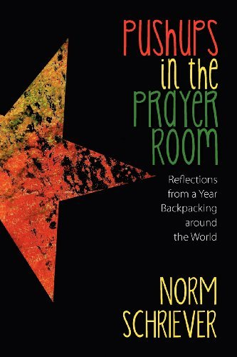 Norm Schriever Pushups In The Prayer Room Reflections From A Year Backpacking Around The Wo