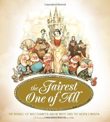 J. B. Kaufman The Fairest One Of All The Making Of Walt Disney's Snow White And The Se