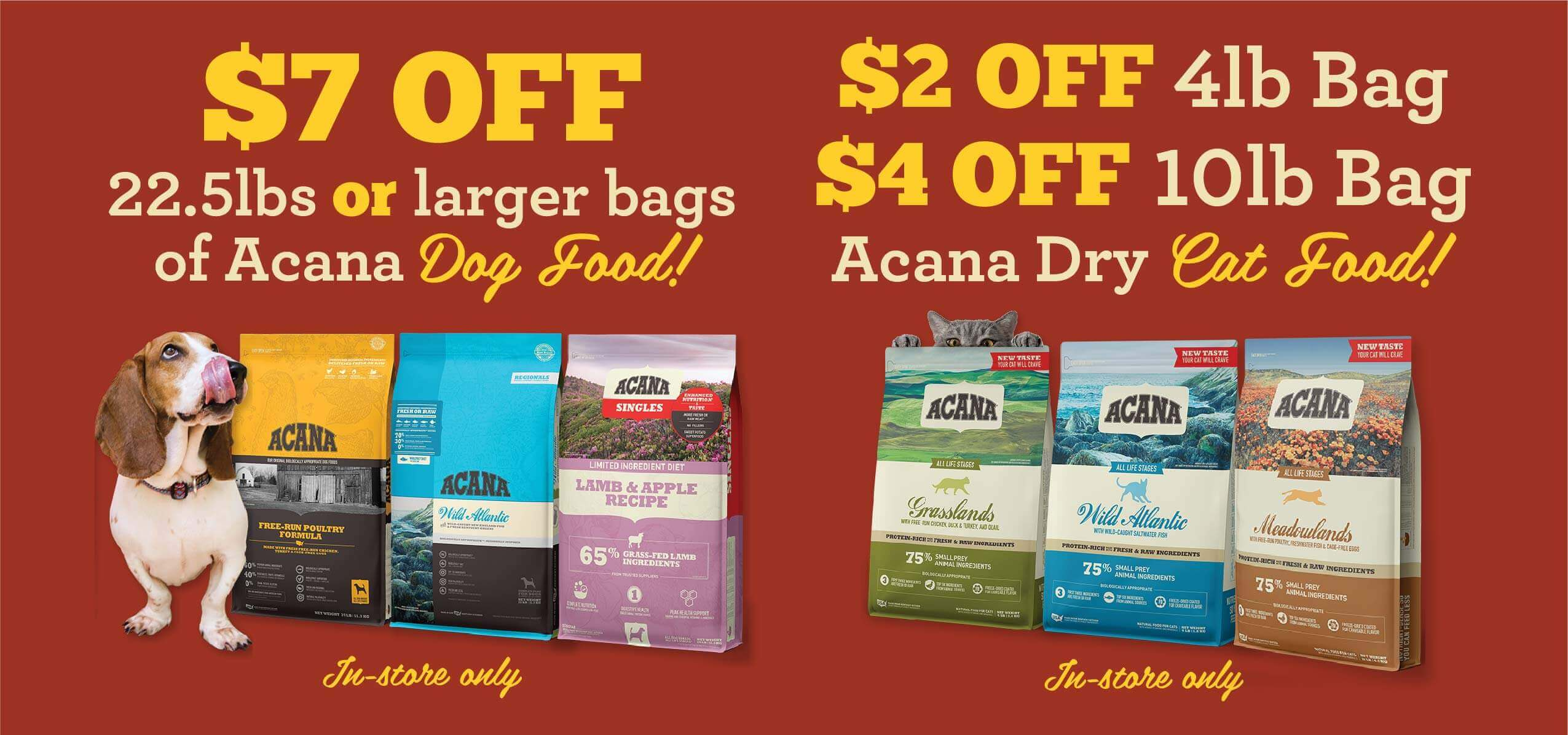 Acana dog food - Save $7 on 22.5 or larger bags, Save up to $4 on Acana Cat Food - In Store Only