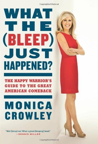 Monica Crowley What The (bleep) Just Happened? The Happy Warrior's Guide To The Great American C