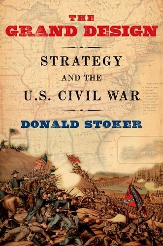 Donald Stoker The Grand Design Strategy And The U.S. Civil War