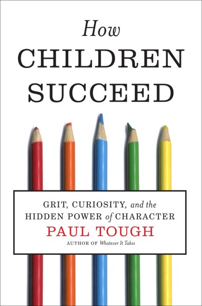 Paul Tough How Children Succeed Grit Curiosity And The Hidden Power Of Characte