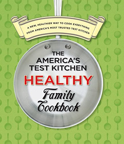America's Test Kitchen The America's Test Kitchen Healthy Family Cookbook A New Healthier Way To Cook Everything From Amer