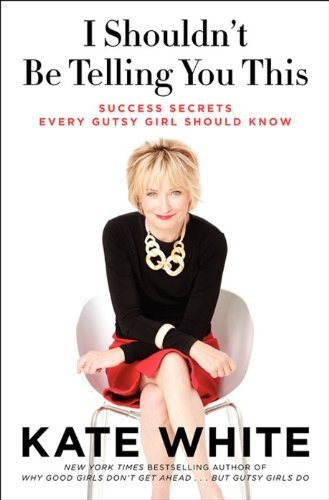 Kate White I Shouldn't Be Telling You This Success Secrets Every Gutsy Girl Should Know