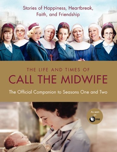 Heidi Thomas The Life And Times Of Call The Midwife The Official Companion To Seasons One And Two