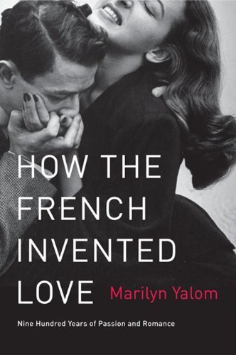 Marilyn Yalom How The French Invented Love Nine Hundred Years Of Passion And Romance