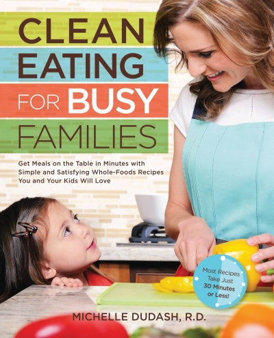 Michelle Dudash Clean Eating For Busy Families Get Meals On The Table In Minutes With Simple & S