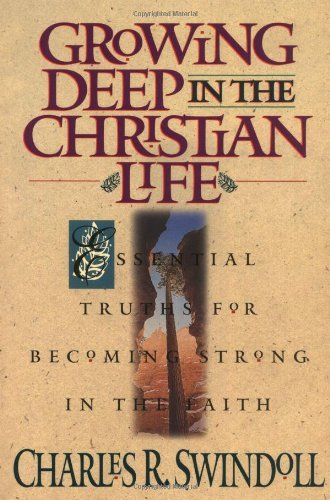 Charles R. Swindoll Growing Deep In The Christian Life Essential Truths For Becoming Strong In The Faith