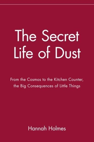 Hannah Holmes The Secret Life Of Dust From The Cosmos To The Kitchen Counter The Big C