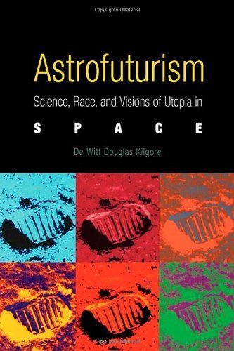 De Witt Douglas Kilgore Astrofuturism Science Race And Visions Of Utopia In Space