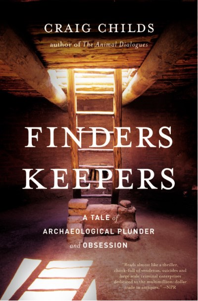 Craig Childs Finders Keepers A Tale Of Archaeological Plunder And Obsession