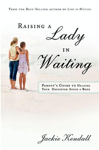 Jackie Kendall Raising A Lady In Waiting Parent's Guide To Helping Your Daughter Avoid A B