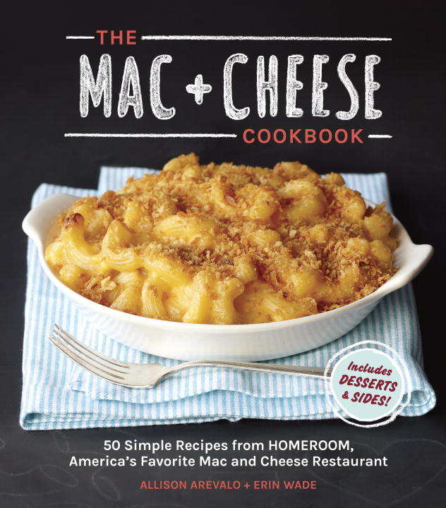 Allison Arevalo The Mac + Cheese Cookbook 50 Simple Recipes From Homeroom America's Favori