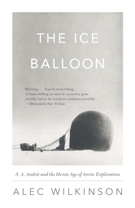 alec-wilkinson-ice-balloon-the-s-a-andree-and-the-heroic-age-of-arctic-explora