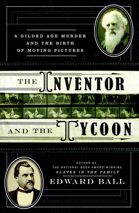 edward-ball-inventor-and-the-tycoon-the-a-gilded-age-murder-and-the-birth-of-moving-pictu