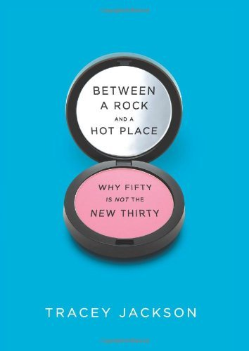 Tracey Jackson Between A Rock And A Hot Place Why Fifty Is Not The New Thirty