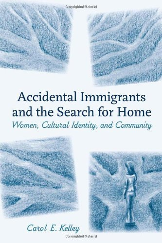 Carol E. Kelley Accidental Immigrants And The Search For Home Women Cultural Identity And Community