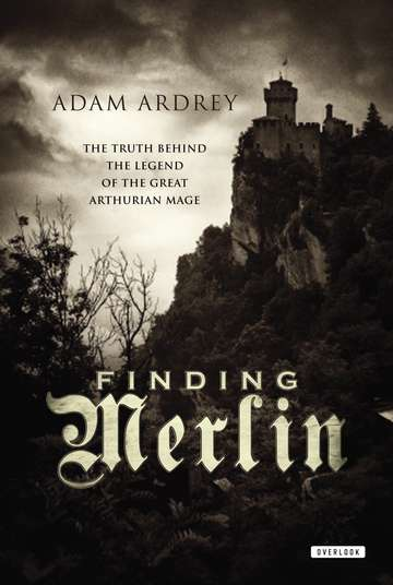 Adam Ardrey Finding Merlin The Truth Behind The Legend Of The Great Arthuria