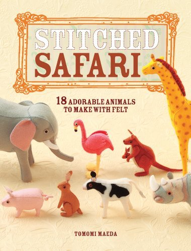 Tomomi Maeda Stitched Safari 18 Adorable Animals To Make With Felt [with Patte