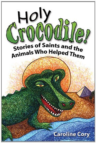 Caroline Cory Holy Crocodile! Stories Of Saints And The Animals Who Helped Them
