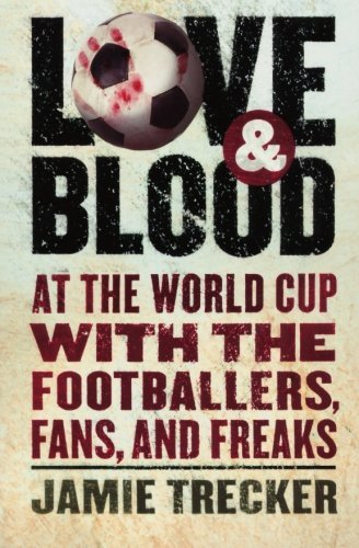 Jamie Trecker Love And Blood At The World Cup With The Footballers Fans And