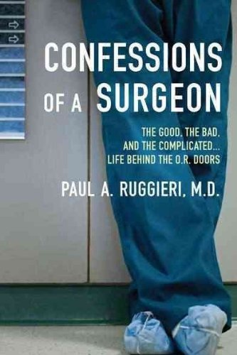 Paul A. Ruggieri Confessions Of A Surgeon The Good The Bad And The Complicated...Life Beh