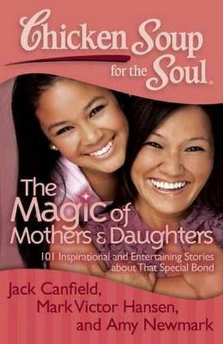 Jack Canfield Chicken Soup For The Soul The Magic Of Mothers & Daughters 101 Inspiration