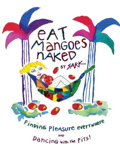 Sark Eat Mangoes Naked Finding Pleasure Everywhere (and Dancing With The Original
