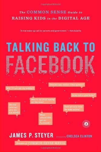 James P. Steyer Talking Back To Facebook The Common Sense Guide To Raising Kids In The Dig