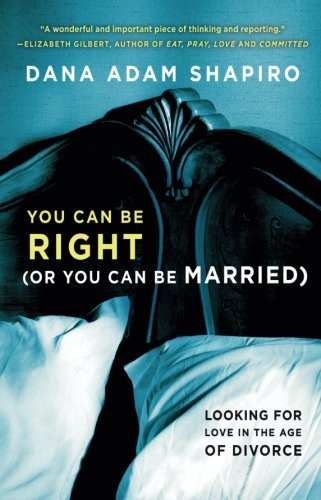 Dana Adam Shapiro You Can Be Right (or You Can Be Married) Looking For Love In The Age Of Divorce