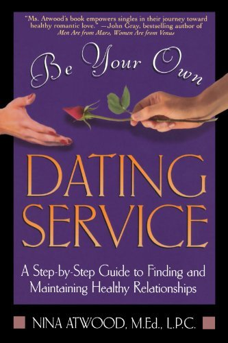 Nina Atwood Be Your Own Dating Service A Step By Step Guide To Finding And Maintaining H