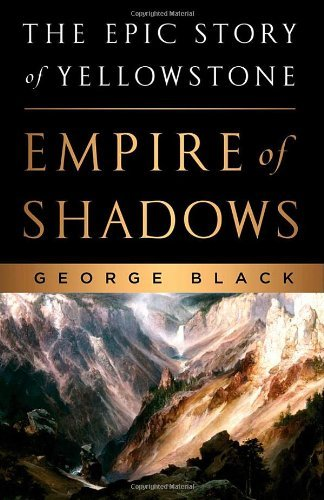 George Black Empire Of Shadows The Epic Story Of Yellowstone