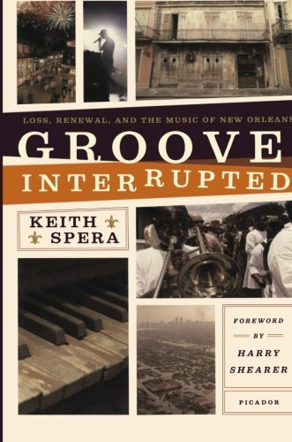 Keith Spera Groove Interrupted Loss Renewal And The Music Of New Orleans