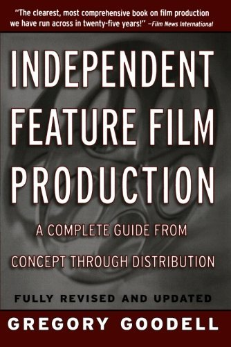 Gregory Goodell Independent Feature Film Production A Complete Guide From Concept Through Distributio Rev