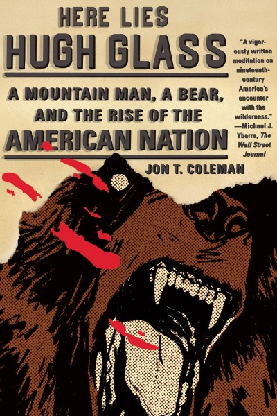 Jon T. Coleman Here Lies Hugh Glass A Mountain Man A Bear And The Rise Of The Ameri