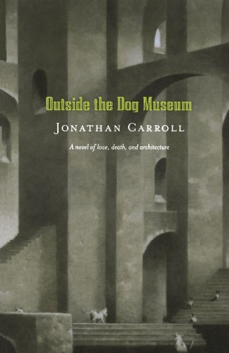 Jonathan Carroll Outside The Dog Museum A Novel Of Love Death And Architecture