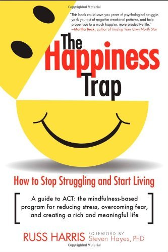 Russ Harris The Happiness Trap How To Stop Struggling And Start Living A Guide