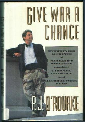 P. J. O'rourke Give War A Chance Eyewitness Accounts Of Mankind'