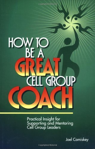 Joel Comiskey How To Be A Great Cell Group Coach Practical Insight For Supporting And Mentoring Ce
