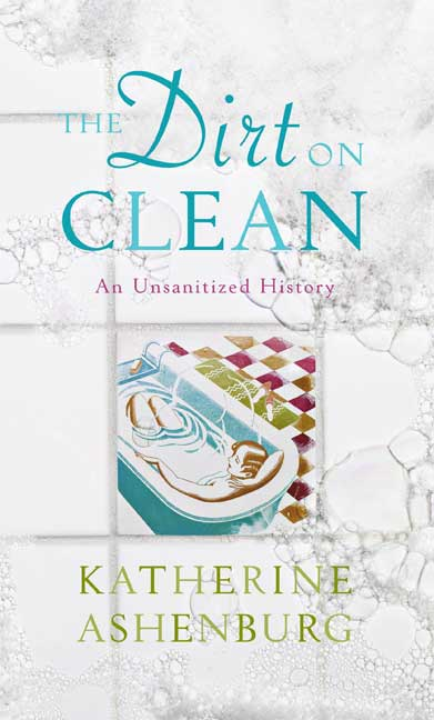 Katherine Ashenburg The Dirt On Clean An Unsanitized History