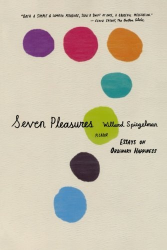 Willard Spiegelman Seven Pleasures Essays On Ordinary Happiness