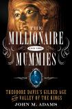 John M. Adams The Millionaire And The Mummies Theodore Davis's Gilded Age In The Valley Of The