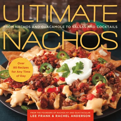 Lee Frank Ultimate Nachos From Nachos And Guacamole To Salsas And Cocktails