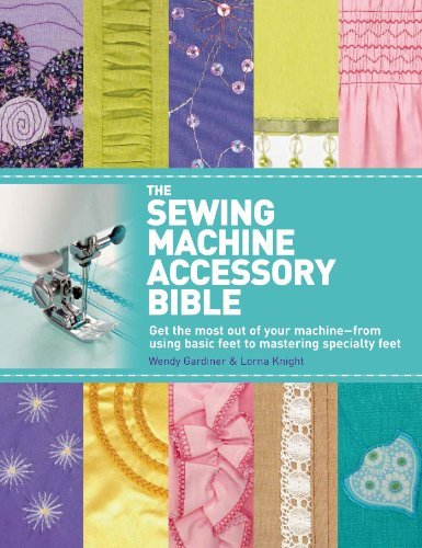 Lorna Knight The Sewing Machine Accessory Bible Get The Most Out Of Your Machine From Using Bas